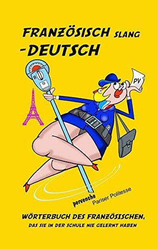 Französisch Slang - Deutsch: Wörterbuch des Französischen, das Sie in der Schule nie gelernt haben.