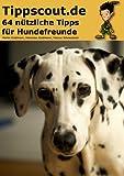 64 nützliche Tipps für Hundefreunde: Rund um Ernährung, Gesundheit und Erziehung der Hunde. (Tippscout-Book 1)