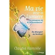 Ma vie pour La lumière, la naissance de la Métamédecine : Du désespoir au bonheur (French Edition)