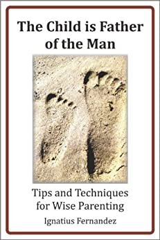 The Child Is Father of the Man: Tips and Techniques for Wise Parenting by [Fernandez, Ignatius]