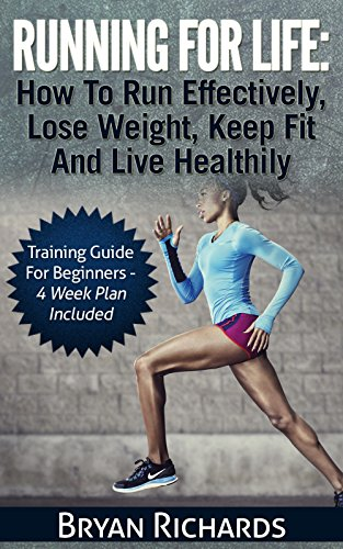 Running For Life: How To Run Effectively, Lose Weight, Keep Fit And Live Healthily: Training Guide For Beginners - 4 Week Plan Included (Health Session Book 5)