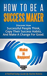 How To Be A Success Maker: Discover how successful people think, copy their success habits, and make a change for good. (FeelFabToday Guides Book 5) (English Edition)