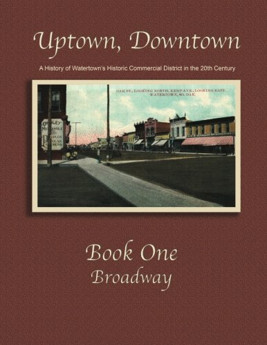 Uptown, Downtown - Book 1 Broadway: A History of Watertown's Historic Commercial District In the 20th Century