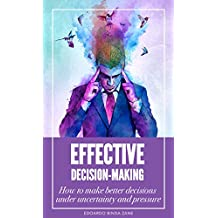 Effective Decision-Making: How to make better decisions under uncertainty and pressure (English Edition)