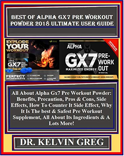 Best Of Alpha Gx7 Pre Workout  Powder 2018 Ultimate User Guide: All About Alpha Gx7 Pre Workout Powder: Benefits, Precaution, Pros & Cons, Side Effects, ... Effect, Why It Is The... (English Edition)