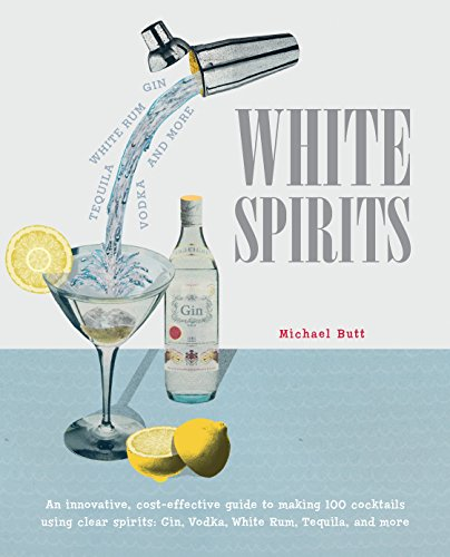 White Spirits: An innovative, cost-effective guide to making 100 cocktails using clear spirits: Gin, Vodka, White Rum, Tequila, and more