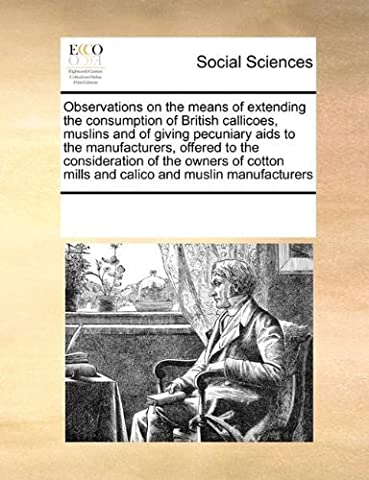 Observations on the means of extending the consumption of British callicoes, muslins and of giving pecuniary aids to the manufacturers, offered to ... mills and calico and muslin manufacturers by See Notes Multiple Contributors (2010-09-17)