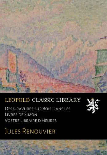 Des Gravures sur Bois Dans les Livres de Simon Vostre Libraire d'Heures par Jules Renouvier