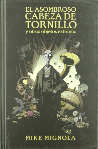 EL ASOMBROSO CABEZA DE TORNILLO Y OTROS OBJETOS EXTRAÑOS (MIKE MIGNOLA)