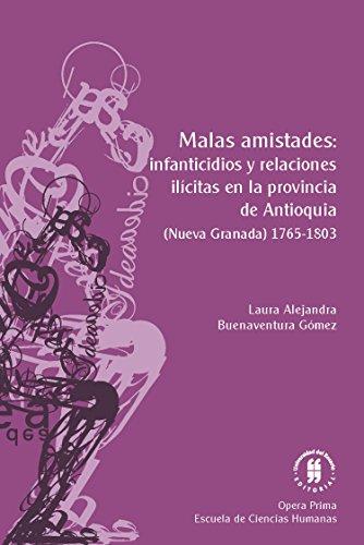 Malas amistades: infanticidios y relaciones ilícitas en la provincia de Antioquia: (Nueva Granada) 1765-1803 (Opera Prima nº 3)