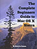 The Complete Beginners Guide to Mac OS X Sierra (Version 10.12): (For MacBook, MacBoo...