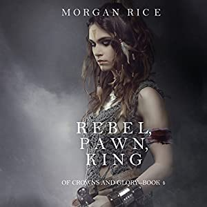 Rebel, Pawn, King: Of Crowns and Glory, Book 4 (Audio