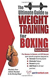 The Ultimate Guide to Weight Training for Boxing: Maximize Your Athletic Potential in the Boxing Ring! (Ultimate Guide to Weight Training: Boxing)