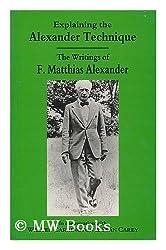 Explaining the Alexander Technique: The Writings of F.Matthias Alexander