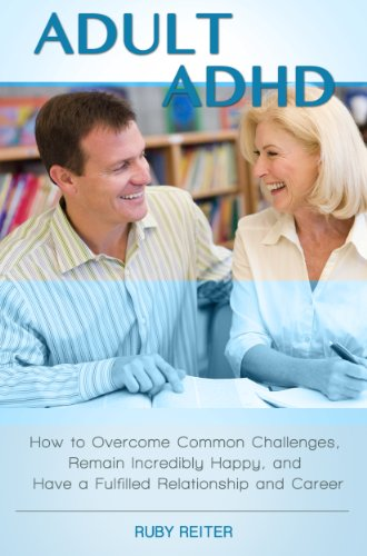 Adult ADHD: How to Overcome Common Challenges, Remain Incredibly Happy, and Have a Fulfilled Relationship and Career