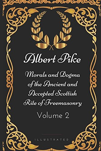 Morals and Dogma of the Ancient and Accepted Scottish Rite of Freemasonry - Volume 2: By Albert Pike - Illustrated