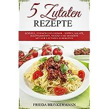 5 Zutaten Rezepte: Schnell, einfach und lecker – Suppen, Salate, Hauptgerichte, Snacks und Desserts mit nur 5 Zutaten zubereiten (German Edition)