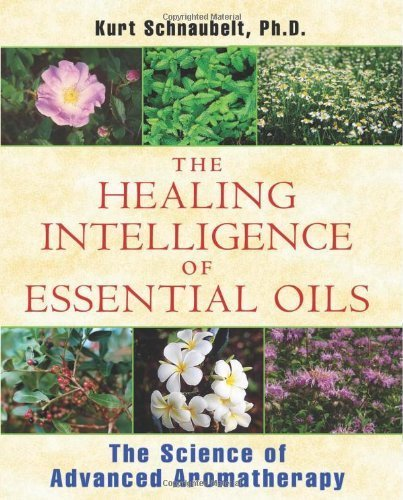 The Healing Intelligence of Essential Oils: The Science of Advanced Aromatherapy by Schnaubelt Ph.D., Kurt (2011) Paperback