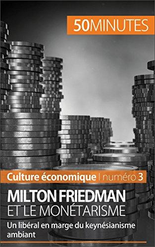 Milton Friedman et le monétarisme: Un libéral en marge du keynésianisme ambiant (Culture économique t. 3)