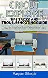 Cricut Explore Tips Tricks and Troubleshooting Guide (How to Master Your Cricut Machine Book 3)