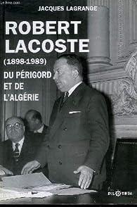 Robert lacoste, du Périgord et de l'Algérie par Jacques Lagrange
