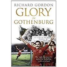 Glory in Gothenburg: The Night Aberdeen FC Turned the Footballing World on Its Head by Richard Gordon (2013-04-18)