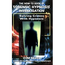 The How-to Book of Forensic Hypnosis Investigation: Solving Crimes With Hypnosis