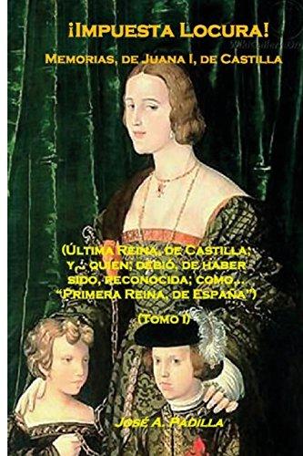 !Impuesta Locura!: Memorias, de; Juana I, de Castilla: Volume 1 (Tomo I)