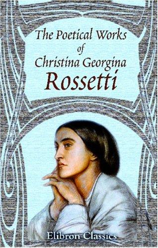 The Poetical Works of Christina Georgina Rossetti: With Memoir and Notes &c., by William Michael Rossetti by Christina Georgiana Rossetti (2002-03-15)