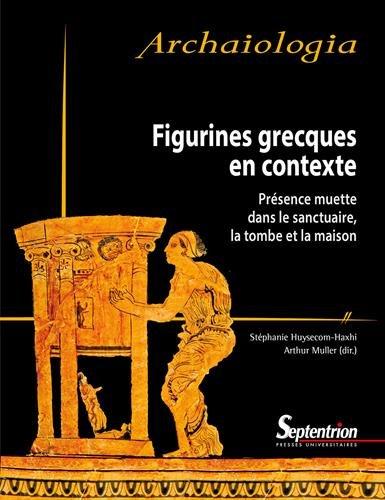 Figurines grecques en contexte : Présence muette dans le sanctuaire, la tombe et la maison par Stéphanie Huysecom-Haxhi