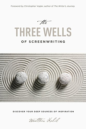 The Three Wells of Screenwriting: Discover your deep sources of Inspiration
