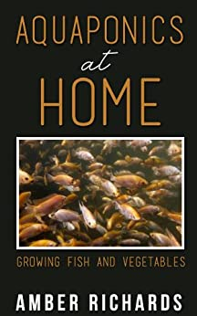 Aquaponics At Home: Growing Fish & Vegetables by [Richards, Amber]