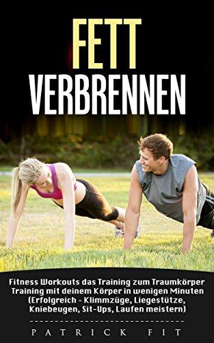 Fett verbrennen: Fitness Workouts das Training zum Traumkörper, Trainiere in wenigen Minuten zu deinem Traumkörper (Erfolgereich - Klimmzüge, Liegestütze, Kniebeugen, Sit-Ups meistern)