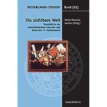 Die sichtbare Welt: Visualität in der niederländischen Literatur und Kunst des 17. Jahrhunderts (Niederlande-Studien)