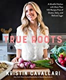 True Roots: A Mindful Kitchen with More Than 100 Recipes Free of Gluten, Dairy, and R...