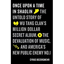 Once Upon a Time in Shaolin: The Untold Story of Wu-Tang Clan's Million-Dollar Secret Album, the Devaluation of Music, and America's New Public Enemy No. 1