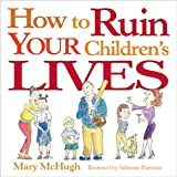 How to Ruin Your Children's Lives by Mary McHugh (2004-09-01)