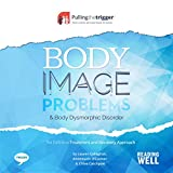 Body Image Problems and Body Dysmorphic Disorder: The Definitive Treatment and Recovery Approach (Pulling the Trigger)