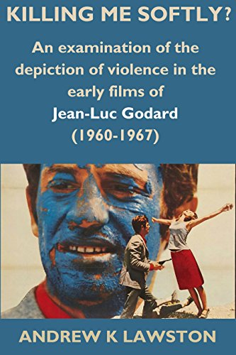 Killing Me Softly? An Examination of the Depiction of Violence in the Early Films of Jean-Luc Godard (1960-1967) by Andrew Lawston