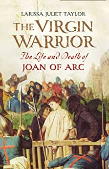 The Virgin Warrior: The Life and Death of Joan of Arc by [Taylor, Larissa Juliet]
