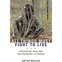 All Things Must Fight to Live: Stories of War and Deliverance in Congo by Bryan Mealer (2008-04-29)