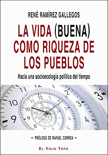 La vida (buena) como riqueza de los pueblos : hacia una socioecología política del tiempo por René Ramírez Gallegos