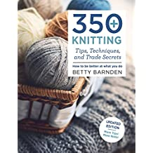 350+ Knitting Tips, Techniques, and Trade Secrets: How to Be Better at What You Do