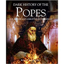A Dark History of the Popes: Vice, Murder and Corruption in the Vatican (Dark Histories)