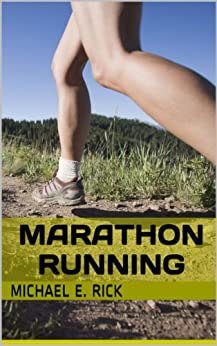 Marathon Running: Marathon Training, Diet And Nutrition For Long Distance Runners, Endurance Training And How To Know If You Are Ready For A Marathon by [Rick, Michael E.]