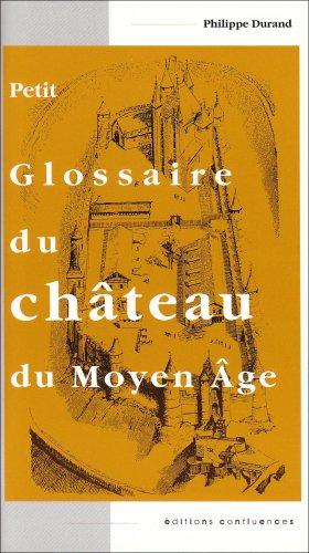 Petit glossaire du château du Moyen Age. : Initiation au vocabulaire de la castellologie