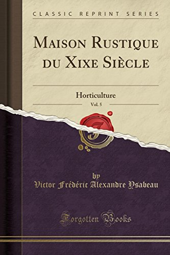 Maison Rustique Du Xixe Siècle, Vol. 5: Horticulture (Classic Reprint)