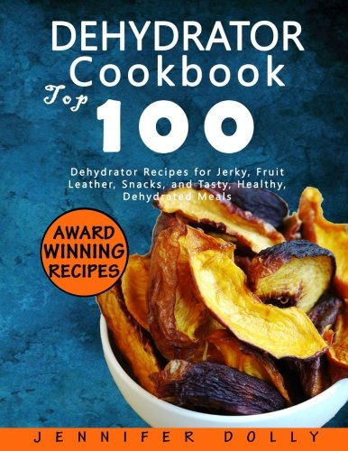 Preisvergleich Produktbild Dehydrator Cookbook: Top 100 Dehydrator Recipes for Jerky,  Fruit Leather,  Snacks,  and Tasty,  Healthy,  Dehydrated Meals