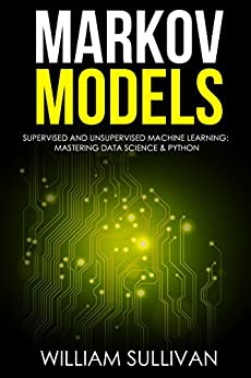 Markov Models Supervised and Unsupervised Machine Learning:  Mastering Data Science & Python by [Sullivan, William]