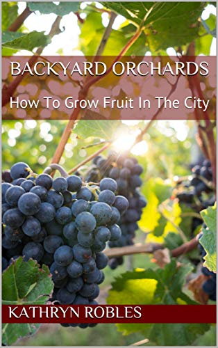 Backyard Orchards: How To Grow Fruit In The City (Backyard Homesteading Book 3) (English Edition)